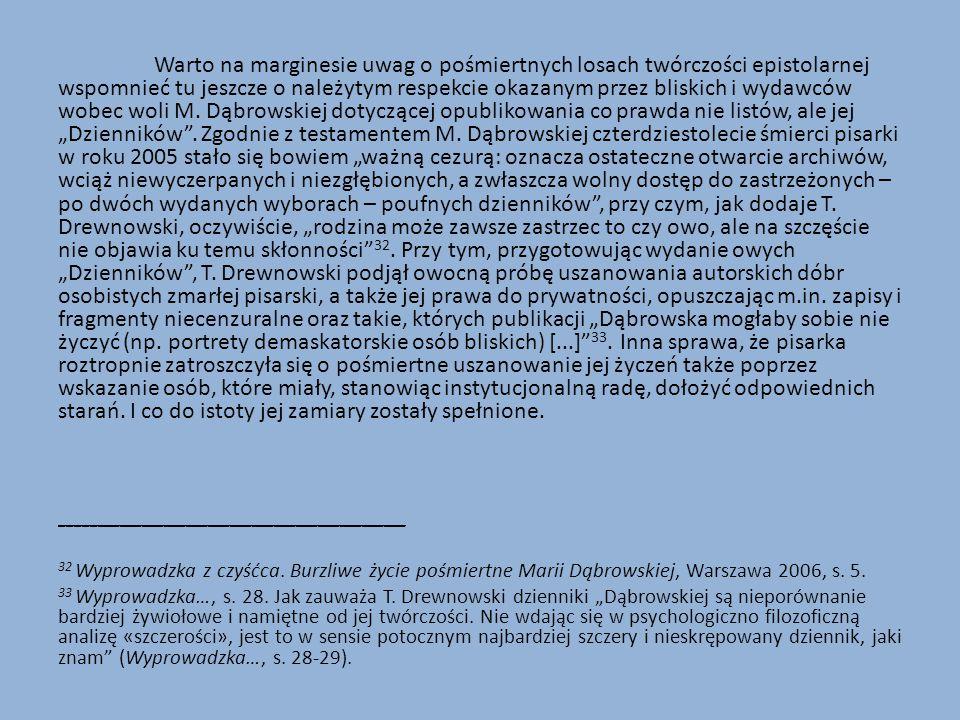 """Warto na marginesie uwag o pośmiertnych losach twórczości epistolarnej wspomnieć tu jeszcze o należytym respekcie okazanym przez bliskich i wydawców wobec woli M. Dąbrowskiej dotyczącej opublikowania co prawda nie listów, ale jej """"Dzienników . Zgodnie z testamentem M. Dąbrowskiej czterdziestolecie śmierci pisarki w roku 2005 stało się bowiem """"ważną cezurą: oznacza ostateczne otwarcie archiwów, wciąż niewyczerpanych i niezgłębionych, a zwłaszcza wolny dostęp do zastrzeżonych – po dwóch wydanych wyborach – poufnych dzienników , przy czym, jak dodaje T. Drewnowski, oczywiście, """"rodzina może zawsze zastrzec to czy owo, ale na szczęście nie objawia ku temu skłonności 32. Przy tym, przygotowując wydanie owych """"Dzienników , T. Drewnowski podjął owocną próbę uszanowania autorskich dóbr osobistych zmarłej pisarski, a także jej prawa do prywatności, opuszczając m.in. zapisy i fragmenty niecenzuralne oraz takie, których publikacji """"Dąbrowska mogłaby sobie nie życzyć (np. portrety demaskatorskie osób bliskich) [...] 33. Inna sprawa, że pisarka roztropnie zatroszczyła się o pośmiertne uszanowanie jej życzeń także poprzez wskazanie osób, które miały, stanowiąc instytucjonalną radę, dołożyć odpowiednich starań. I co do istoty jej zamiary zostały spełnione."""